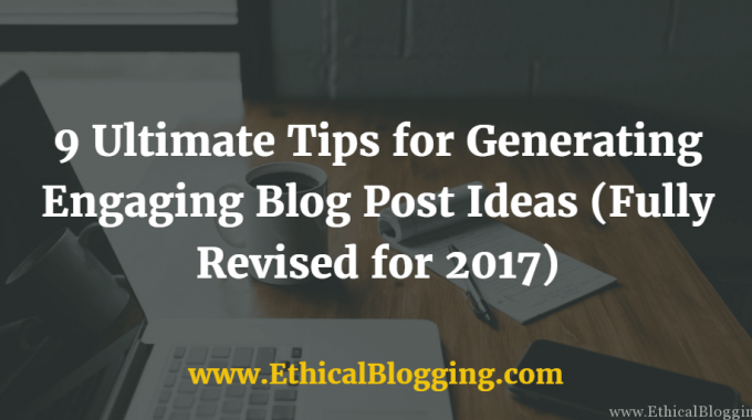9 Ultimate Tips for Generating Engaging Blog Post Ideas (Fully Revised for 2017)