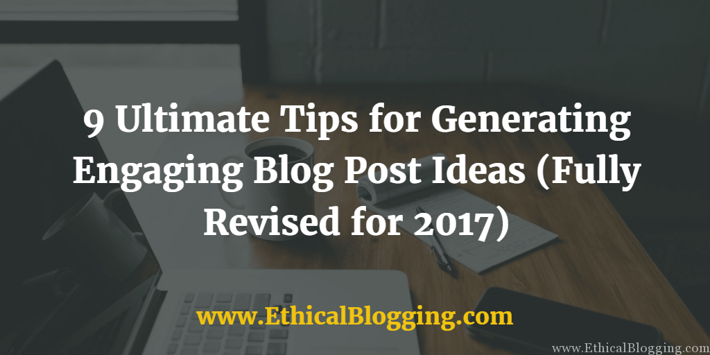 9 Ultimate Tips for Generating Engaging Blog Post Ideas (Fully Revised for 2017) Featured Image
