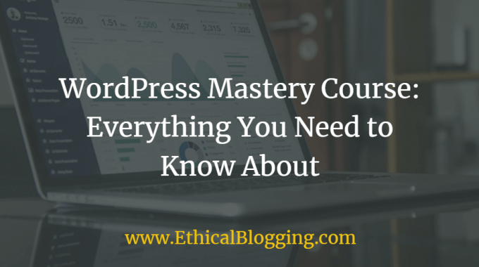 WordPress Mastery Course: Everything You Need to Know About (2018 Updated)